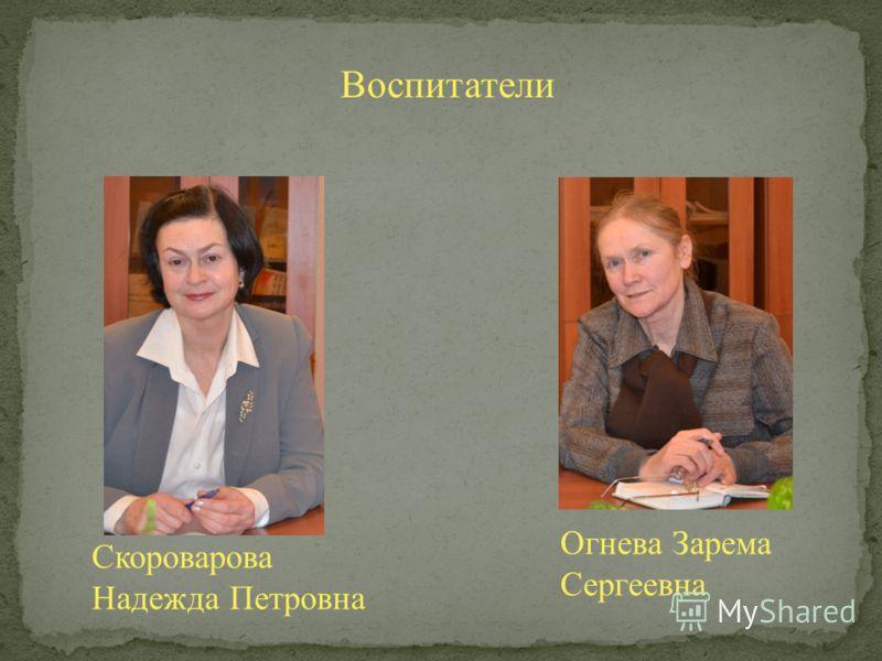 Воспитатели Скороварова Надежда Петровна Огнева Зарема Сергеевна