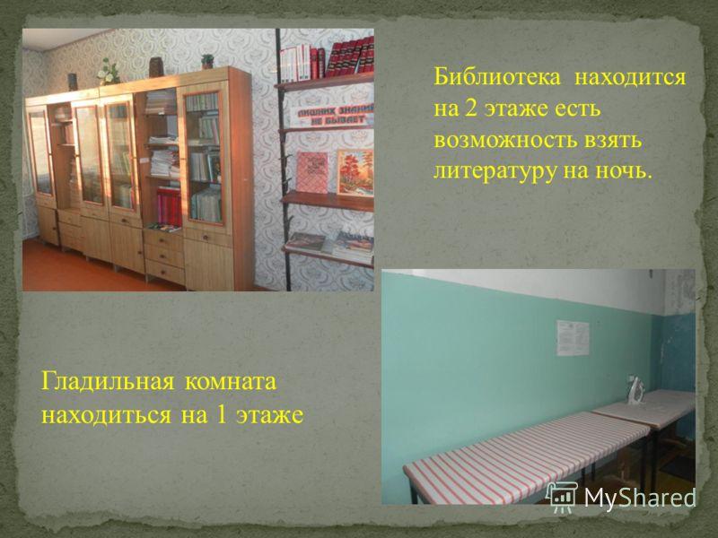 Библиотека находится на 2 этаже есть возможность взять литературу на ночь. Гладильная комната находиться на 1 этаже