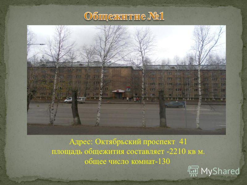 Адрес: Октябрьский проспект 41 площадь общежития составляет -2210 кв м. общее число комнат-130