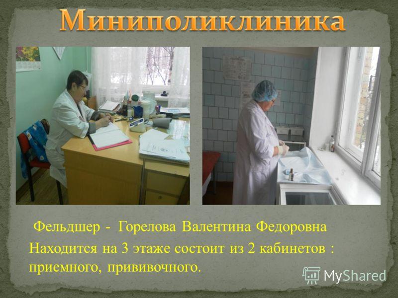 Фельдшер - Горелова Валентина Федоровна Находится на 3 этаже состоит из 2 кабинетов : приемного, прививочного.
