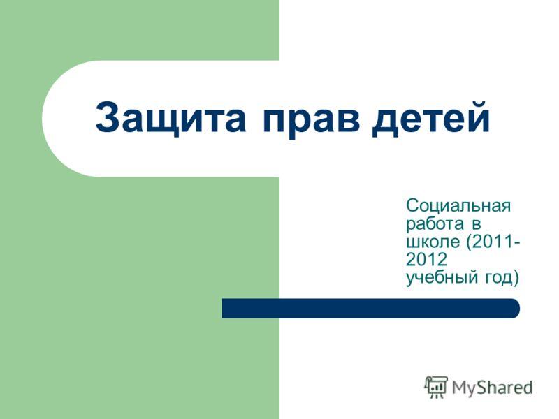 Защита прав детей Социальная работа в школе (2011- 2012 учебный год)