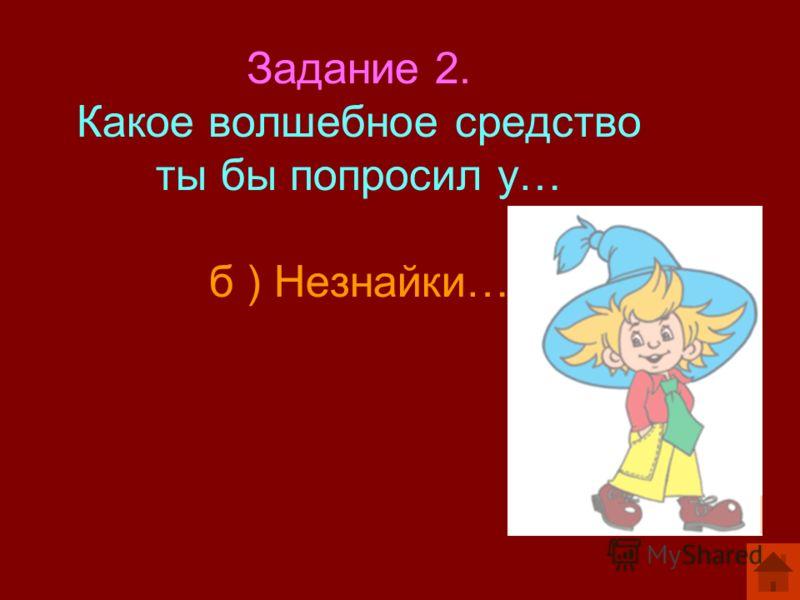 Задание 2. Какое волшебное средство ты бы попросил у… б ) Незнайки…