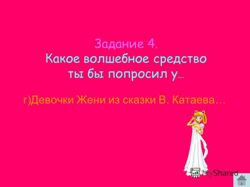 г)Девочки Жени из сказки В. Катаева… Задание 4. Какое волшебное средство ты бы попросил у …