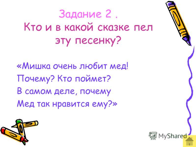 Задание 2. Кто и в какой сказке пел эту песенку? «Мишка очень любит мед! Почему? Кто поймет? В самом деле, почему Мед так нравится ему?»