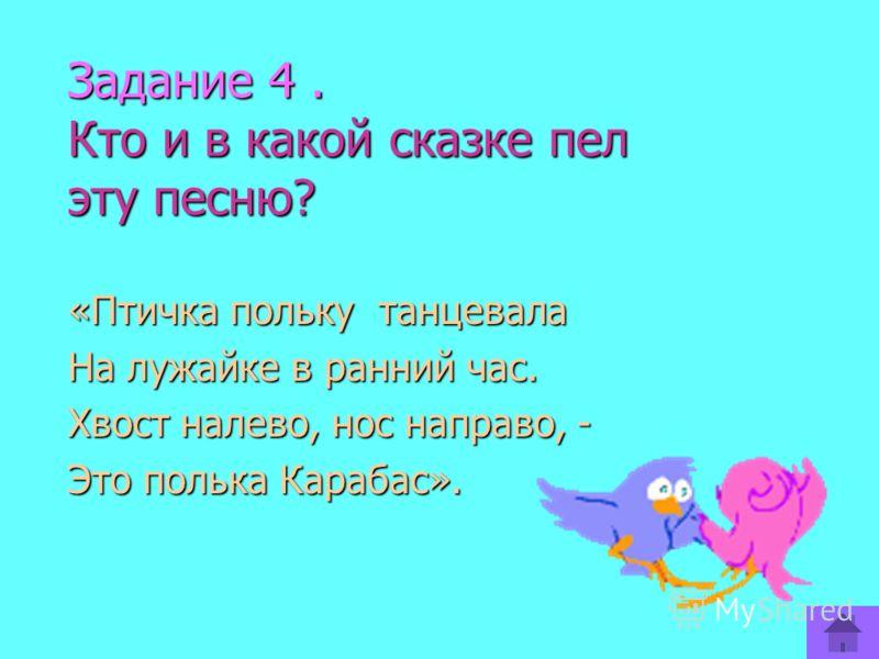 Задание 4. Кто и в какой сказке пел эту песню? «Птичка польку танцевала На лужайке в ранний час. Хвост налево, нос направо, - Это полька Карабас».
