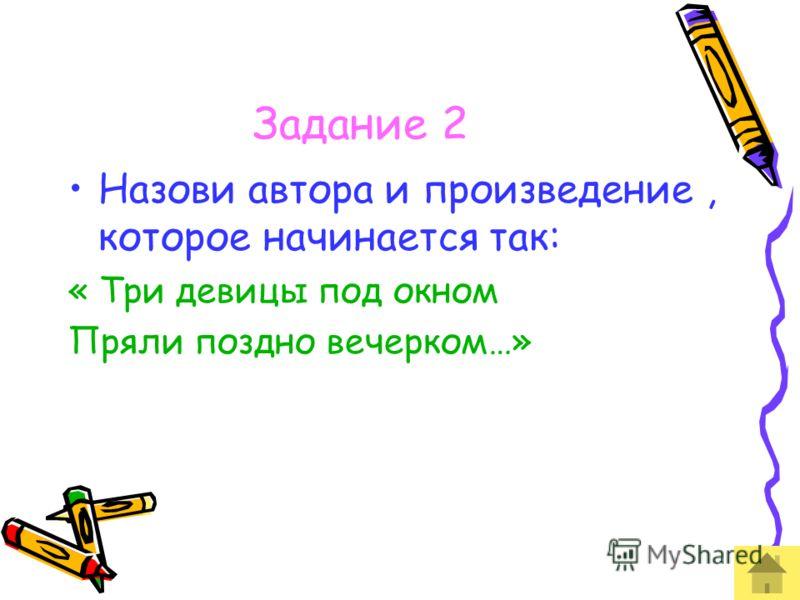 Задание 2 Назови автора и произведение, которое начинается так: « Три девицы под окном Пряли поздно вечерком…»