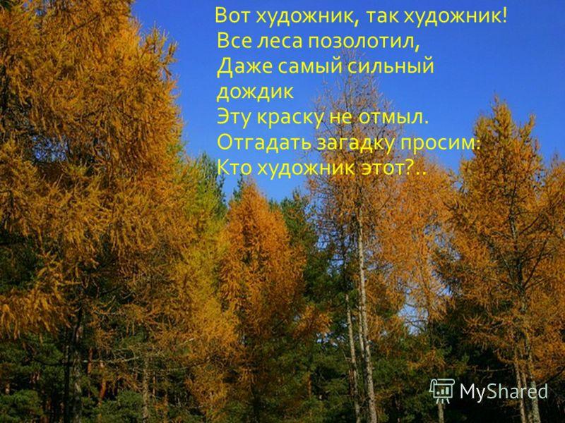 Вот художник, так художник! Все леса позолотил, Даже самый сильный дождик Эту краску не отмыл. Отгадать загадку просим: Кто художник этот?..
