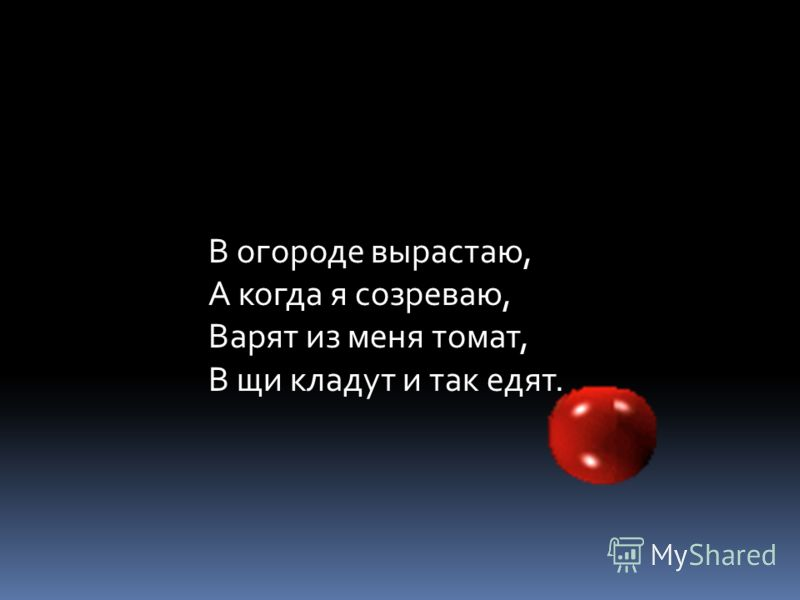 В огороде вырастаю, А когда я созреваю, Варят из меня томат, В щи кладут и так едят.