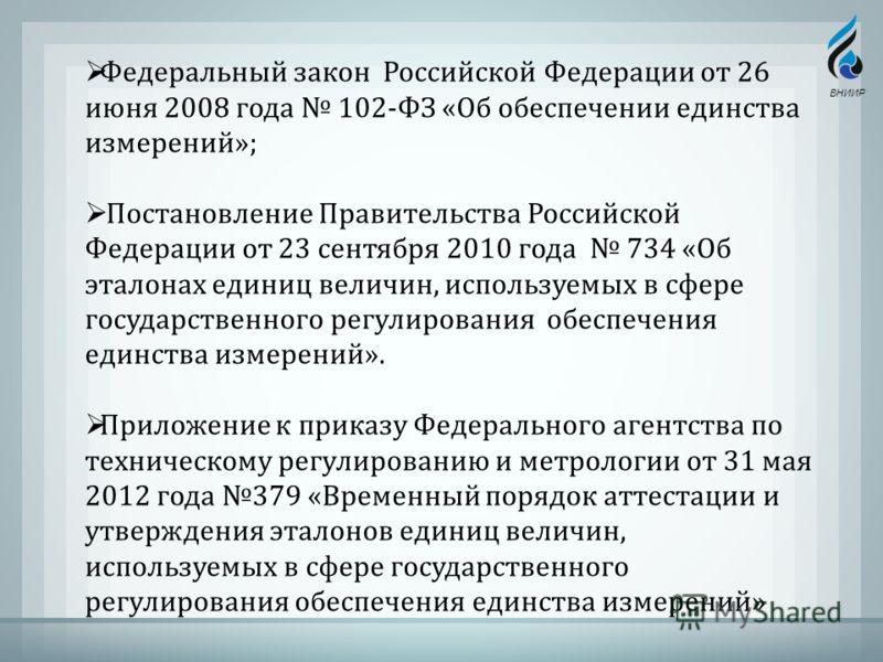 Федеральный закон Российской Федерации от 26 июня 2008 года 102- ФЗ « Об обеспечении единства измерений »; Постановление Правительства Российской Федерации от 23 сентября 2010 года 734 « Об эталонах единиц величин, используемых в сфере государственно