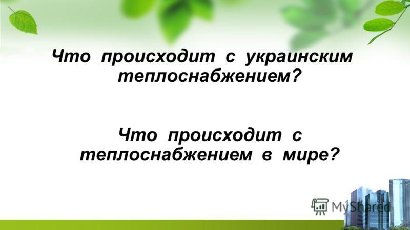 Что происходит с украинским теплоснабжением? Что происходит с теплоснабжением в мире?