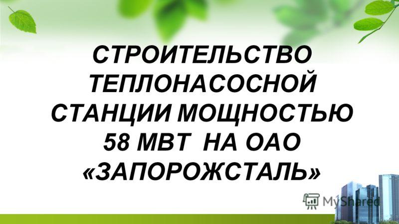 СТРОИТЕЛЬСТВО ТЕПЛОНАСОСНОЙ СТАНЦИИ МОЩНОСТЬЮ 58 МВТ НА ОАО «ЗАПОРОЖСТАЛЬ»