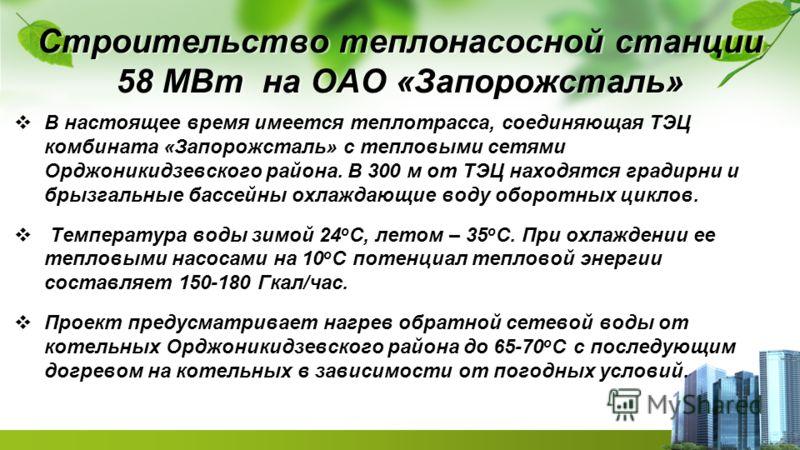 Строительство теплонасосной станции 58 МВт на ОАО «Запорожсталь» В настоящее время имеется теплотрасса, соединяющая ТЭЦ комбината «Запорожсталь» с тепловыми сетями Орджоникидзевского района. В 300 м от ТЭЦ находятся градирни и брызгальные бассейны ох