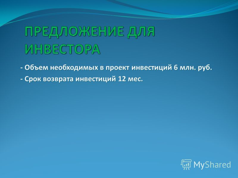 - Объем необходимых в проект инвестиций 6 млн. руб. - Объем необходимых в проект инвестиций 6 млн. руб. - Срок возврата инвестиций 12 мес. - Срок возврата инвестиций 12 мес.