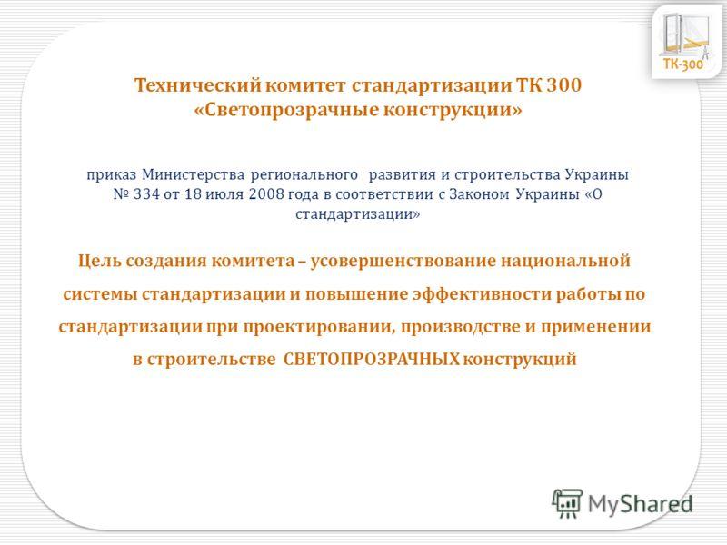 Технический комитет стандартизации ТК 300 «Светопрозрачные конструкции» приказ Министерства регионального развития и строительства Украины 334 от 18 июля 2008 года в соответствии с Законом Украины «О стандартизации» Цель создания комитета – усовершен