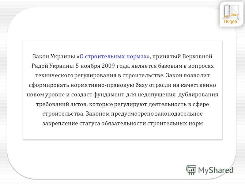 Закон Украины «О строительных нормах», принятый Верховной Радой Украины 5 ноября 2009 года, является базовым в вопросах технического регулирования в строительстве. Закон позволит сформировать нормативно-правовую базу отрасли на качественно новом уров