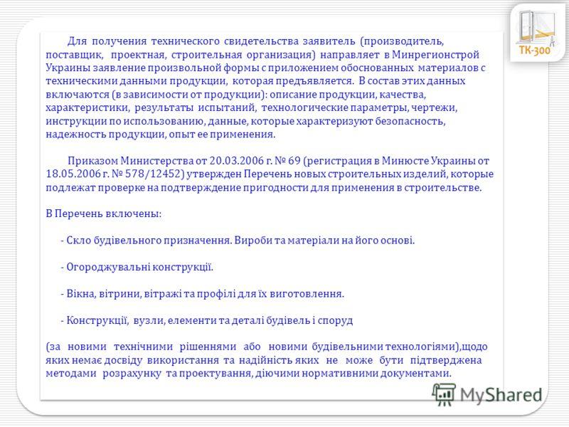 Для получения технического свидетельства заявитель (производитель, поставщик, проектная, строительная организация) направляет в Минрегионстрой Украины заявление произвольной формы с приложением обоснованных материалов с техническими данными продукции