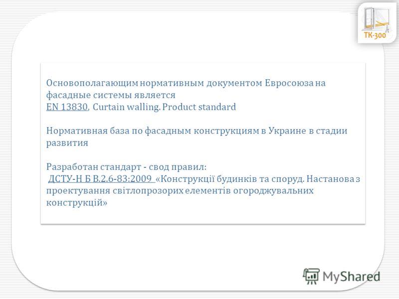 Основополагающим нормативным документом Евросоюза на фасадные системы является EN 13830, Curtain walling. Product standard Нормативная база по фасадным конструкциям в Украине в стадии развития Разработан стандарт - свод правил: ДСТУ-Н Б В.2.6-83:2009