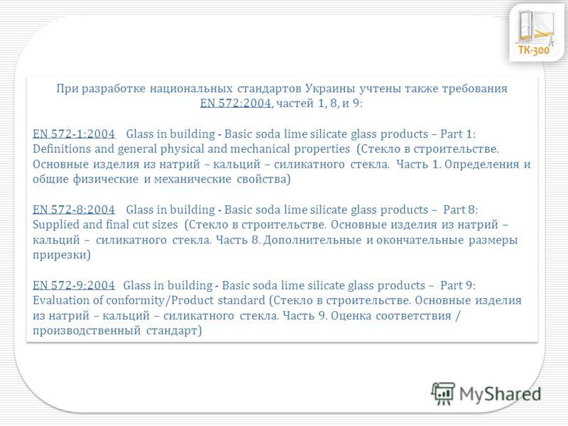 При разработке национальных стандартов Украины учтены также требования EN 572:2004, частей 1, 8, и 9: EN 572-1:2004 Glass in building - Basic soda lime silicate glass products – Part 1: Definitions and general physical and mechanical properties (Стек