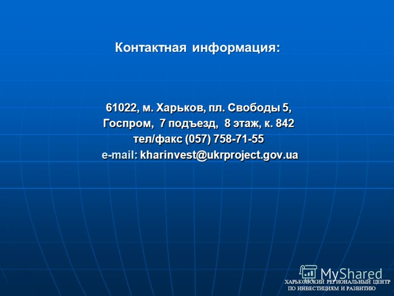 61022, м. Харьков, пл. Свободы 5, Госпром, 7 подъезд, 8 этаж, к. 842 тел/факс (057) 758-71-55 e-mail: kharinvest@ukrproject.gov.ua ХАРЬКОВСКИЙ РЕГИОНАЛЬНЫЙ ЦЕНТР ПО ИНВЕСТИЦИЯМ И РАЗВИТИЮ Контактная информация:
