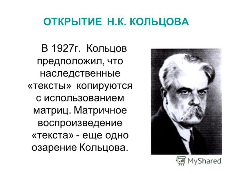 ОТКРЫТИЕ Н.К. КОЛЬЦОВА В 1927г. Кольцов предположил, что наследственные «тексты» копируются с использованием матриц. Матричное воспроизведение «текста» - еще одно озарение Кольцова.