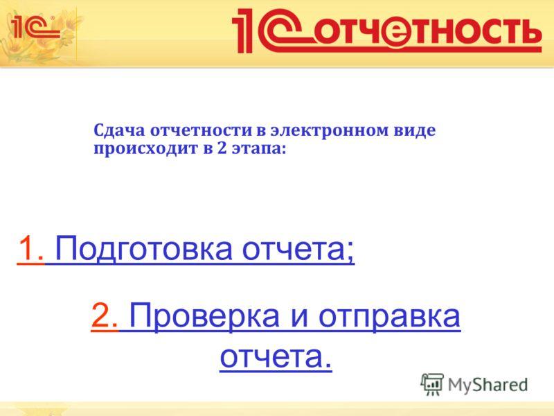 Сдача отчетности в электронном виде происходит в 2 этапа: 1. Подготовка отчета; 2. Проверка и отправка отчета.