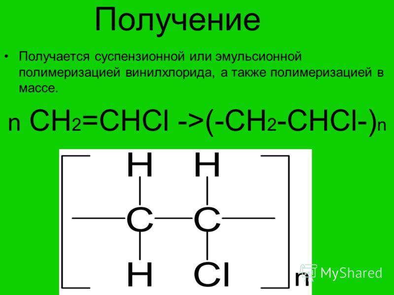 Получение Получается суспензионной или эмульсионной полимеризацией винилхлорида, а также полимеризацией в массе. n CH 2 =CHCl ->(-CH 2 -CHCl-) n
