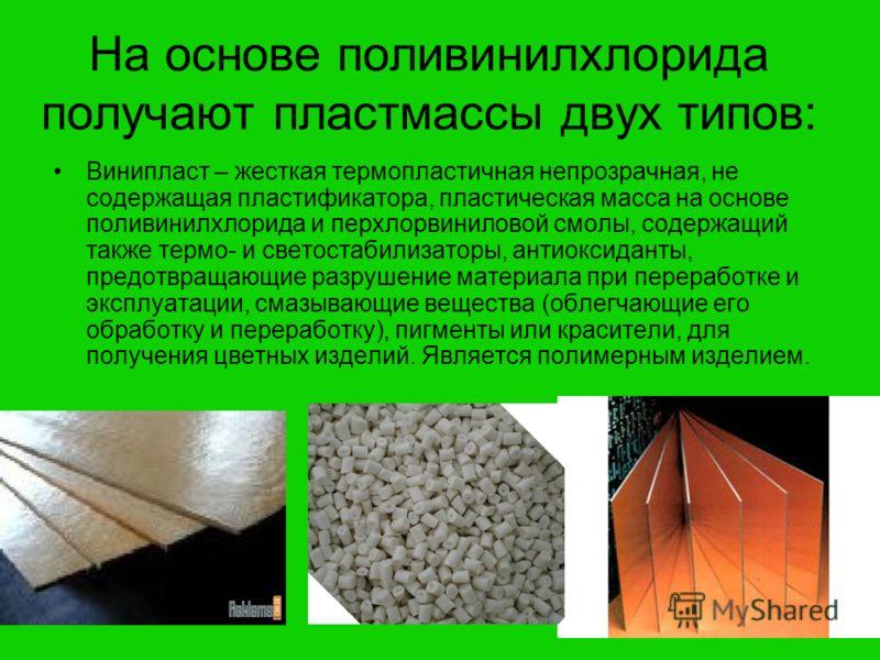 На основе поливинилхлорида получают пластмассы двух типов: Винипласт – жесткая термопластичная непрозрачная, не содержащая пластификатора, пластическая масса на основе поливинилхлорида и перхлорвиниловой смолы, содержащий также термо- и светостабилиз