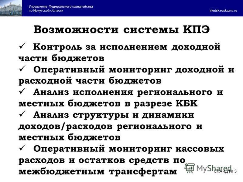 Возможности системы КПЭ Управление Федерального казначейства по Иркутской области irkutsk.roskazna.ru Контроль за исполнением доходной части бюджетов Оперативный мониторинг доходной и расходной части бюджетов Анализ исполнения регионального и местных