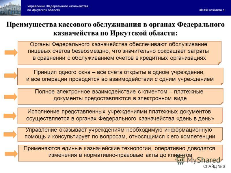 Управление Федерального казначейства по Иркутской области irkutsk.roskazna.ru Преимущества кассового обслуживания в органах Федерального казначейства по Иркутской области: Органы Федерального казначейства обеспечивают обслуживание лицевых счетов безв