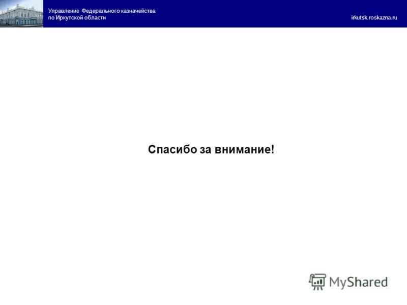 Спасибо за внимание! Управление Федерального казначейства по Иркутской области irkutsk.roskazna.ru