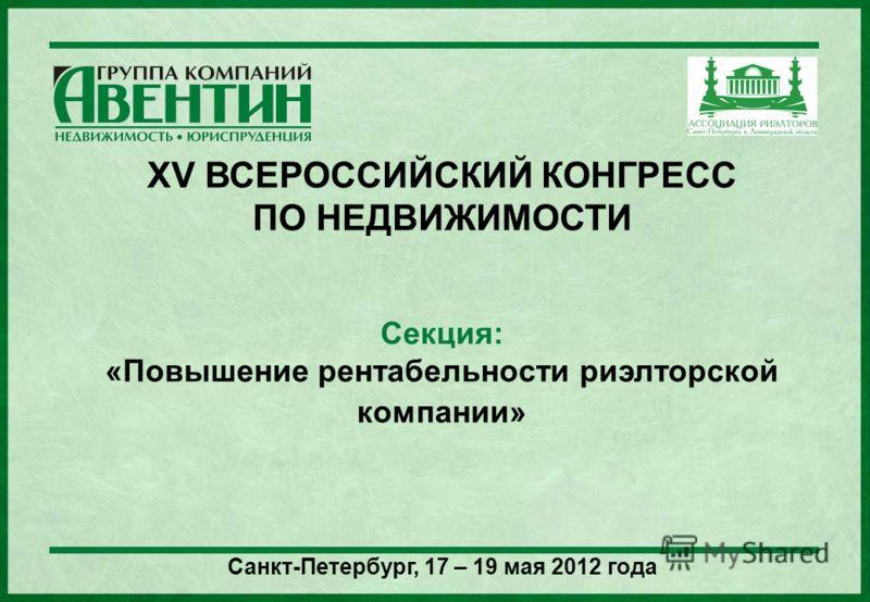 XV ВСЕРОССИЙСКИЙ КОНГРЕСС ПО НЕДВИЖИМОСТИ Секция: «Повышение рентабельности риэлторской компании» Санкт-Петербург, 17 – 19 мая 2012 года