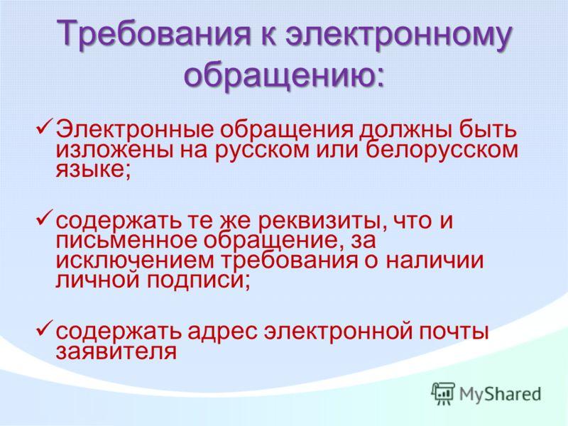 Требования к электронному обращению: Электронные обращения должны быть изложены на русском или белорусском языке; содержать те же реквизиты, что и письменное обращение, за исключением требования о наличии личной подписи; содержать адрес электронной п