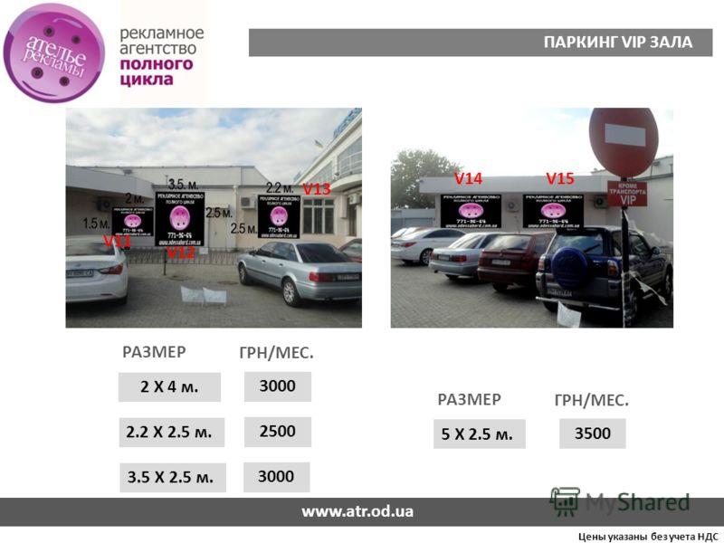 Цены указаны без учета НДС ПАРКИНГ VIP ЗАЛА 2 Х 4 м. 3000 РАЗМЕР ГРН/МЕС. 5 Х 2.5 м. 3500 РАЗМЕР ГРН/МЕС. 2.2 Х 2.5 м. 3.5 Х 2.5 м. 2500 3000 V11 V12 V13 V14V15 www.atr.od.ua