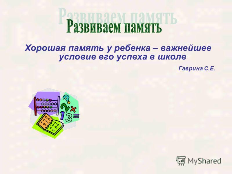 Хорошая память у ребенка – важнейшее условие его успеха в школе Гаврина С.Е.