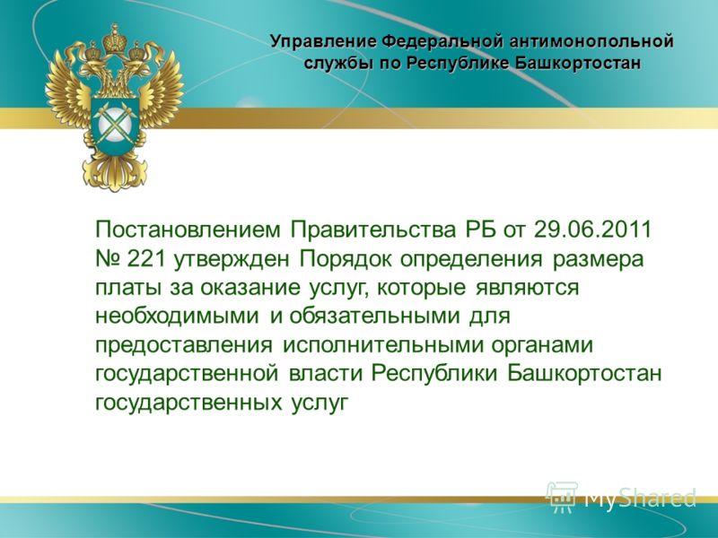 Постановлением Правительства РБ от 29.06.2011 221 утвержден Порядок определения размера платы за оказание услуг, которые являются необходимыми и обязательными для предоставления исполнительными органами государственной власти Республики Башкортостан