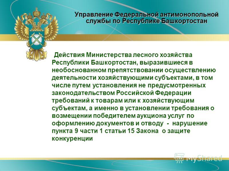 Управление Федеральной антимонопольной службы по Республике Башкортостан Действия Министерства лесного хозяйства Республики Башкортостан, выразившиеся в необоснованном препятствовании осуществлению деятельности хозяйствующими субъектами, в том числе
