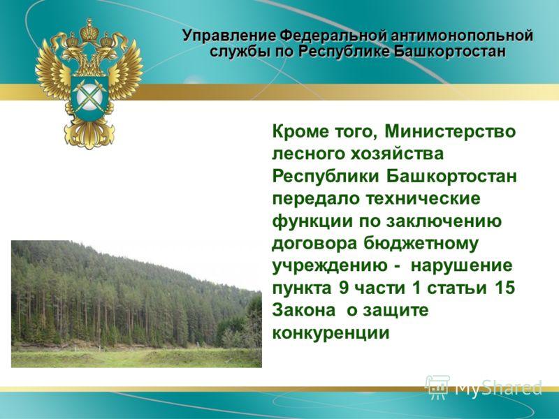 Управление Федеральной антимонопольной службы по Республике Башкортостан Кроме того, Министерство лесного Кроме того, Министерство лесного хозяйства Республики Башкортостан передало технические функции по заключению договора бюджетному учреждению - н
