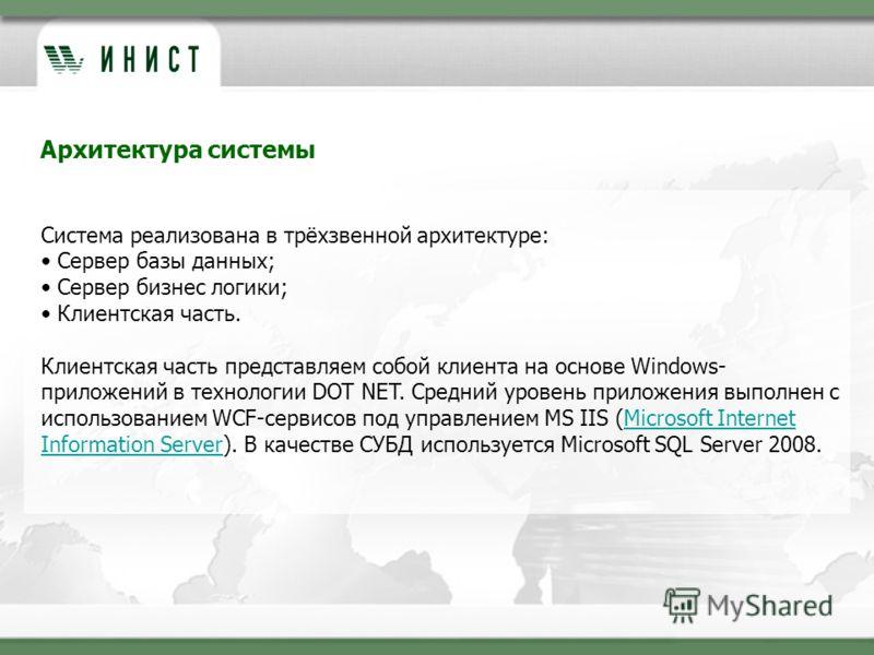 Архитектура системы Система реализована в трёхзвенной архитектуре: Сервер базы данных; Сервер бизнес логики; Клиентская часть. Клиентская часть представляем собой клиента на основе Windows- приложений в технологии DOT NET. Средний уровень приложения