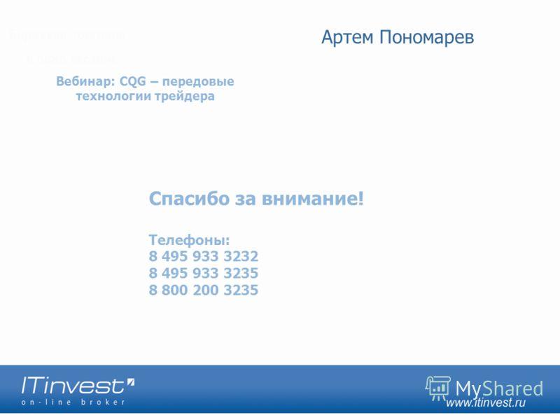 Спасибо за внимание! Телефоны: 8 495 933 3232 8 495 933 3235 8 800 200 3235 Вебинар: CQG – передовые технологии трейдера Артем Пономарев