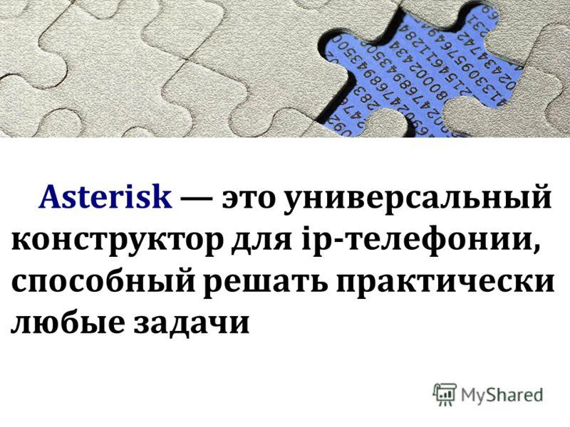 Asterisk это универсальный конструктор для ip-телефонии, способный решать практически любые задачи