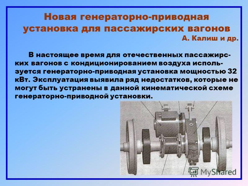 Новая генераторно-приводная установка для пассажирских вагонов А. Калиш и др. В настоящее время для отечественных пассажирс- ких вагонов с кондиционированием воздуха исполь- зуется генераторно-приводная установка мощностью 32 кВт. Эксплуатация выявил