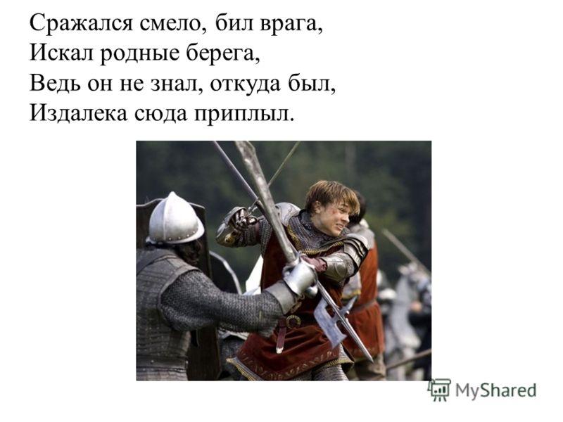 Сражался смело, бил врага, Искал родные берега, Ведь он не знал, откуда был, Издалека сюда приплыл.