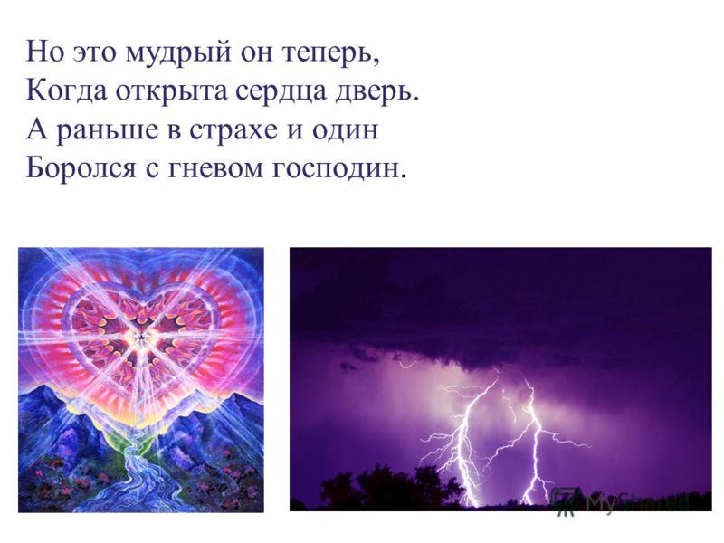 Но это мудрый он теперь, Когда открыта сердца дверь. А раньше в страхе и один Боролся с гневом господин.