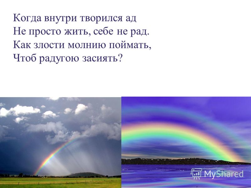 Когда внутри творился ад Не просто жить, себе не рад. Как злости молнию поймать, Чтоб радугою засиять?