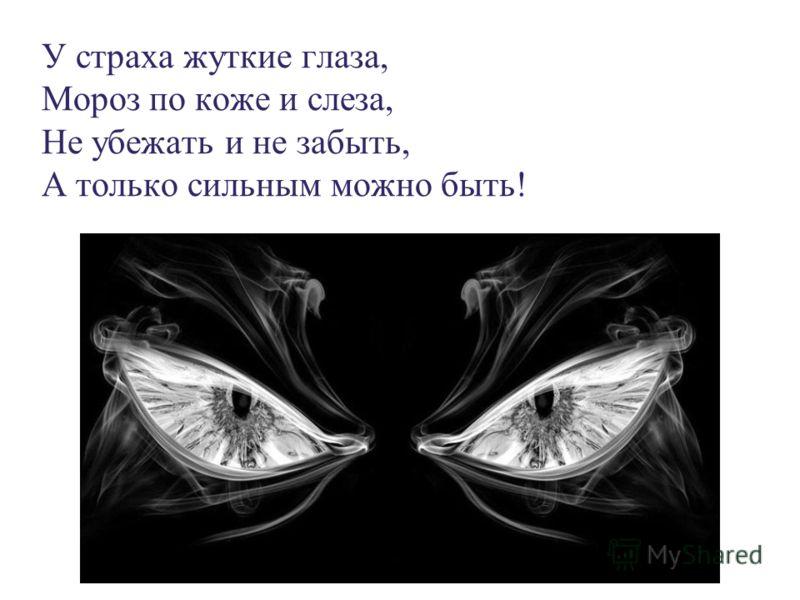 У страха жуткие глаза, Мороз по коже и слеза, Не убежать и не забыть, А только сильным можно быть!
