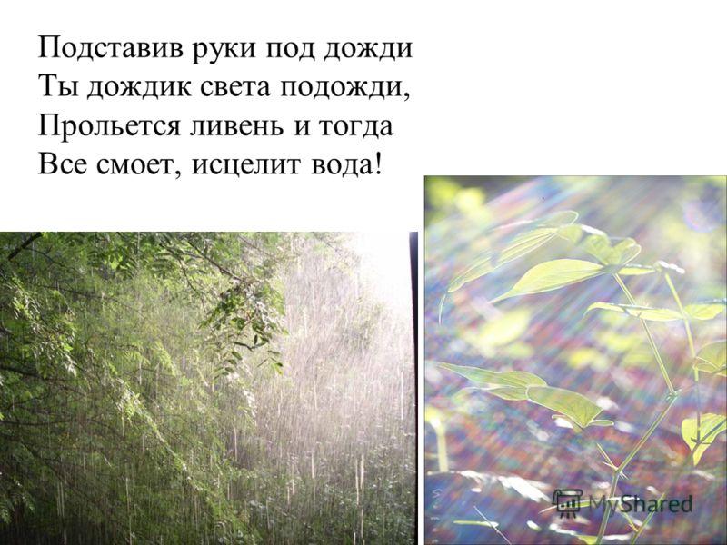 Подставив руки под дожди Ты дождик света подожди, Прольется ливень и тогда Все смоет, исцелит вода!