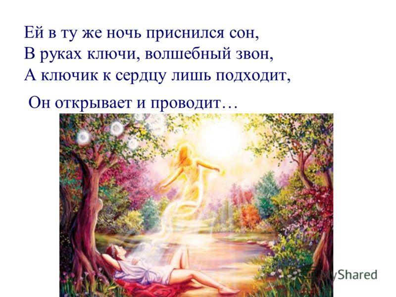 Ей в ту же ночь приснился сон, В руках ключи, волшебный звон, А ключик к сердцу лишь подходит, Он открывает и проводит…