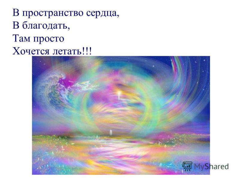 В пространство сердца, В благодать, Там просто Хочется летать!!!