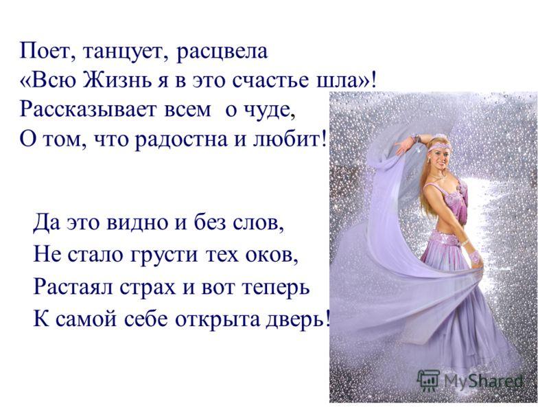 Поет, танцует, расцвела «Всю Жизнь я в это счастье шла»! Рассказывает всем о чуде, О том, что радостна и любит! Да это видно и без слов, Не стало грусти тех оков, Растаял страх и вот теперь К самой себе открыта дверь!