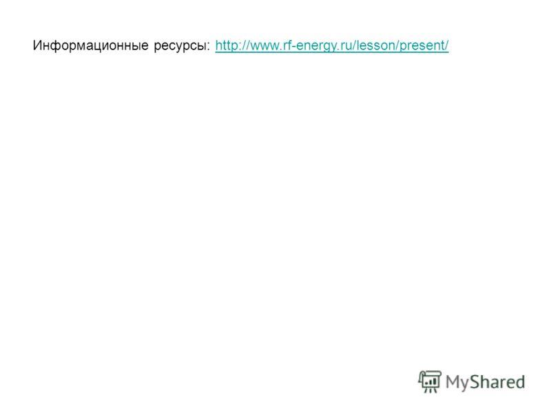 Информационные ресурсы: http://www.rf-energy.ru/lesson/present/http://www.rf-energy.ru/lesson/present/